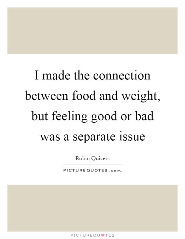I made the connection between food and weight, but feeling good or bad was a separate issue Picture Quote #1