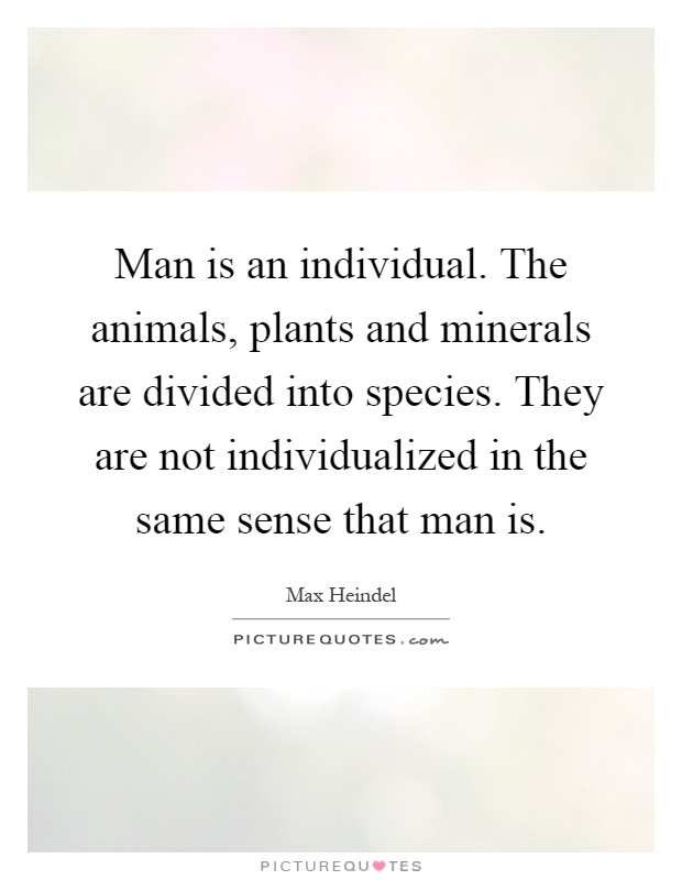 Man is an individual. The animals, plants and minerals are divided into species. They are not individualized in the same sense that man is Picture Quote #1