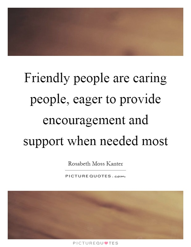 Friendly people are caring people, eager to provide encouragement and support when needed most Picture Quote #1