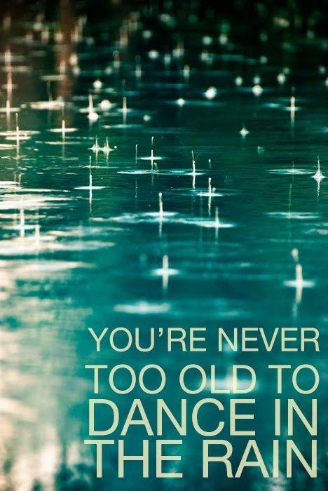 You're never too old to dance in the rain Picture Quote #1