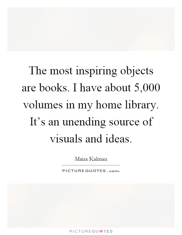 The most inspiring objects are books. I have about 5,000 volumes in my home library. It's an unending source of visuals and ideas Picture Quote #1