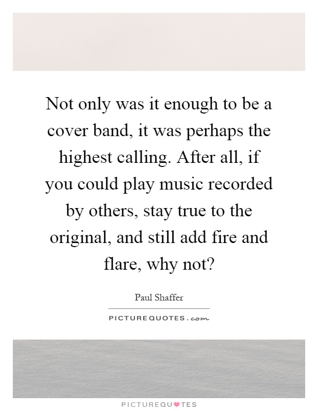 Not only was it enough to be a cover band, it was perhaps the highest calling. After all, if you could play music recorded by others, stay true to the original, and still add fire and flare, why not? Picture Quote #1