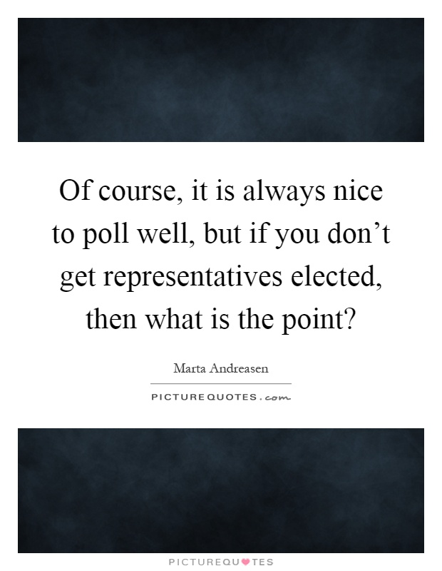 Of course, it is always nice to poll well, but if you don't get representatives elected, then what is the point? Picture Quote #1