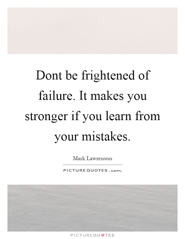 Dont be frightened of failure. It makes you stronger if you learn from your mistakes Picture Quote #1