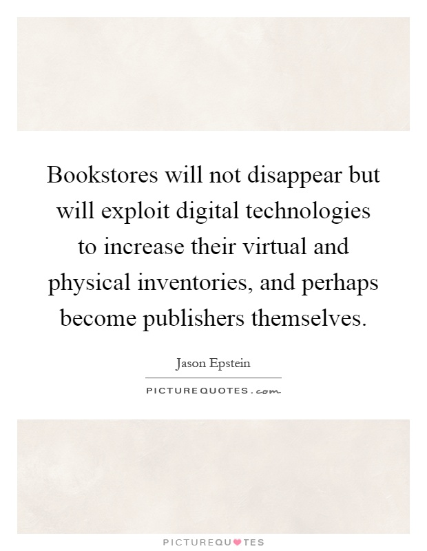 Bookstores will not disappear but will exploit digital technologies to increase their virtual and physical inventories, and perhaps become publishers themselves Picture Quote #1