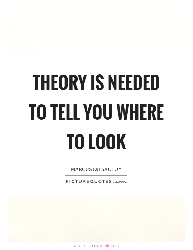 Theory is needed to tell you where to look Picture Quote #1