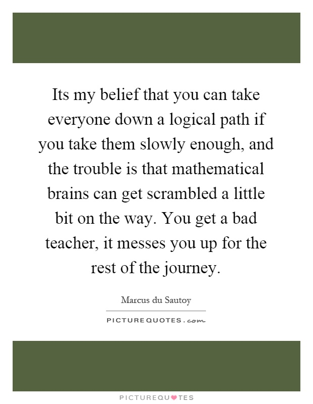 Its my belief that you can take everyone down a logical path if you take them slowly enough, and the trouble is that mathematical brains can get scrambled a little bit on the way. You get a bad teacher, it messes you up for the rest of the journey Picture Quote #1
