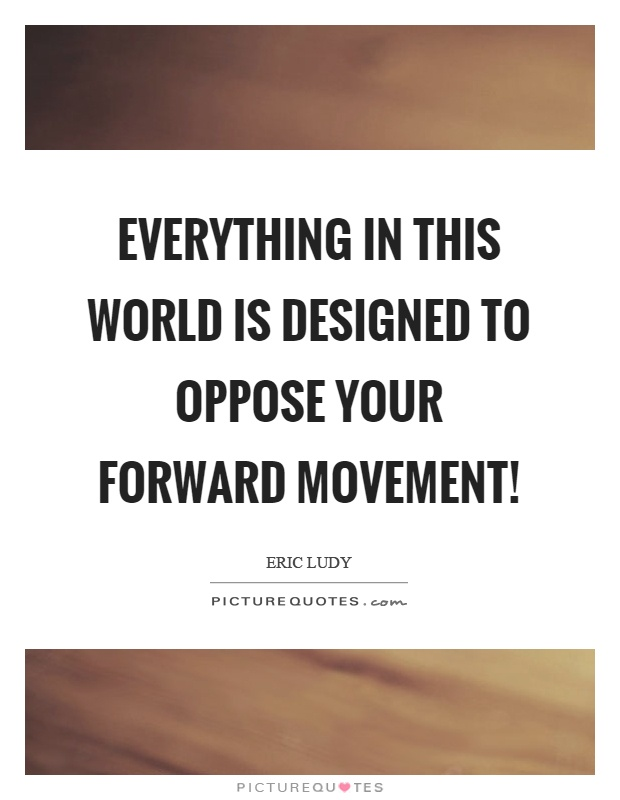 Everything in this world is designed to oppose your forward movement! Picture Quote #1