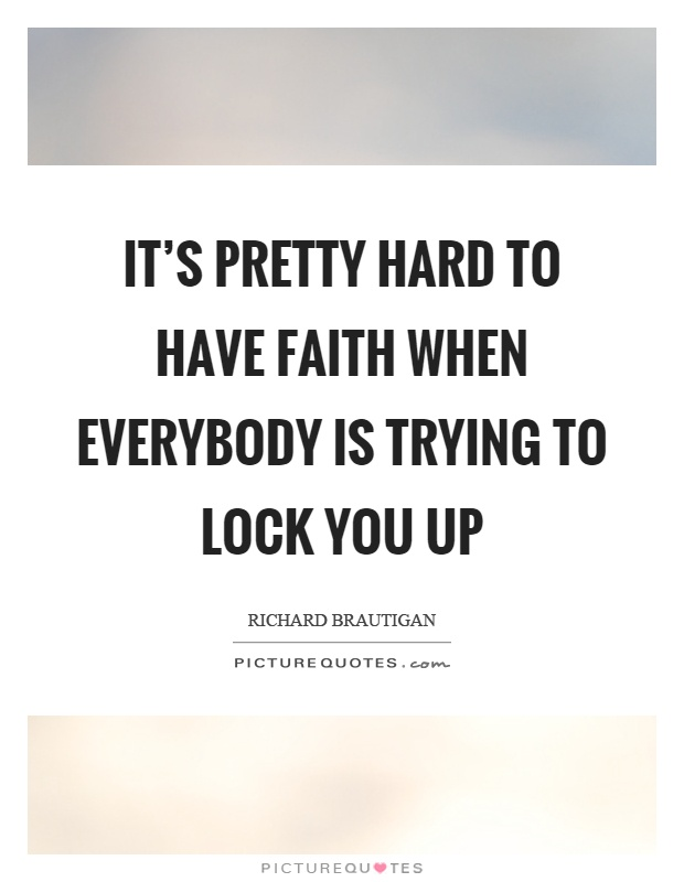 It's pretty hard to have faith when everybody is trying to lock you up Picture Quote #1