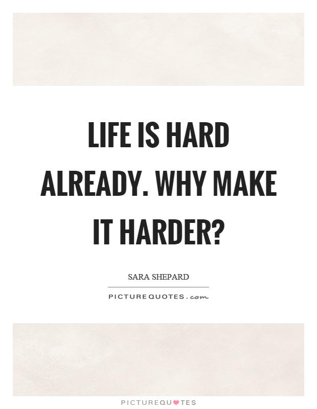Life is hard already. Why make it harder? Picture Quote #1