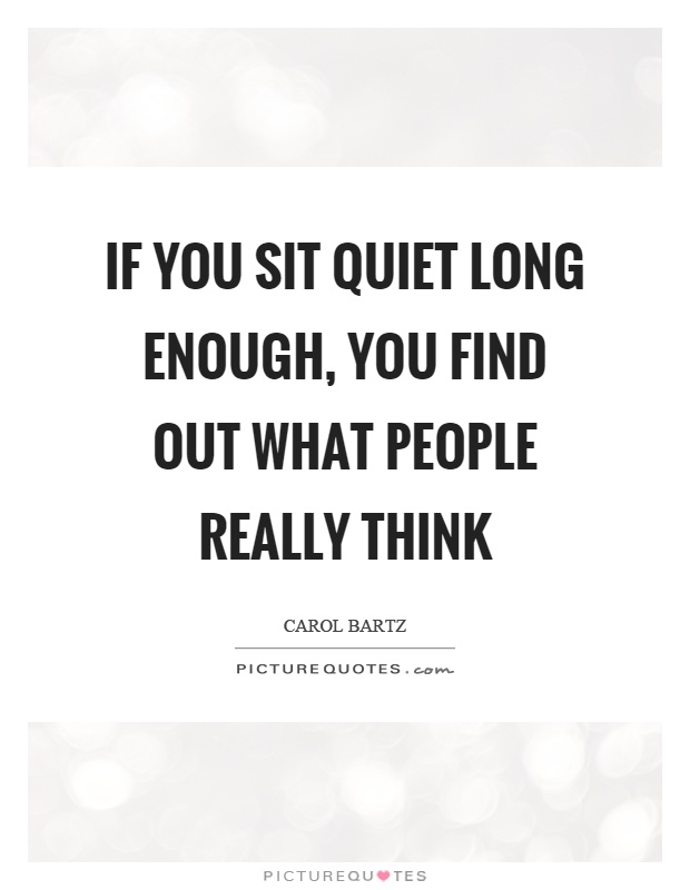 If you sit quiet long enough, you find out what people really think Picture Quote #1