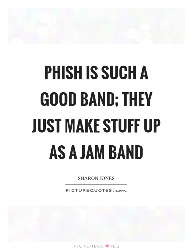 Phish is such a good band; they just make stuff up as a jam band Picture Quote #1