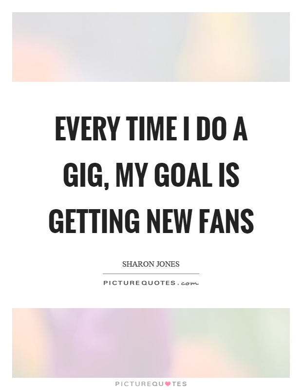 Every time I do a gig, my goal is getting new fans Picture Quote #1