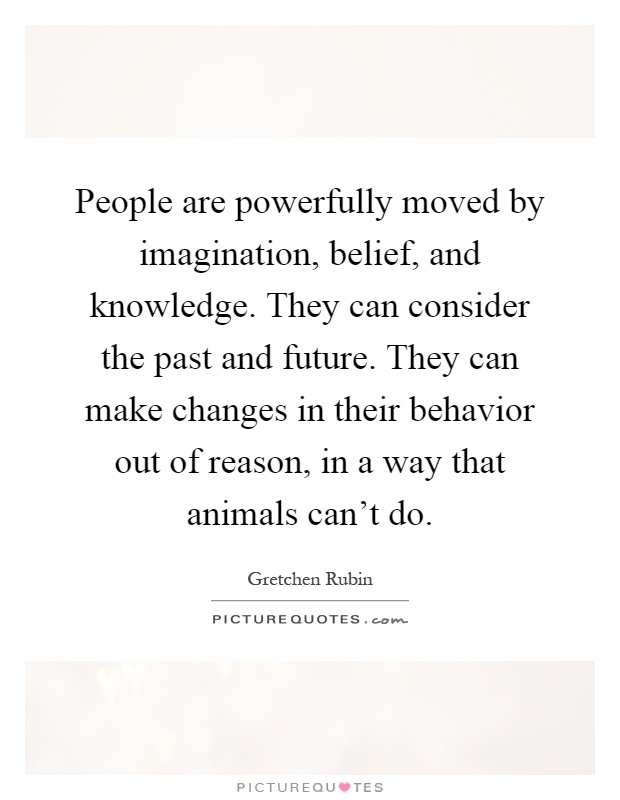 People are powerfully moved by imagination, belief, and knowledge. They can consider the past and future. They can make changes in their behavior out of reason, in a way that animals can't do Picture Quote #1