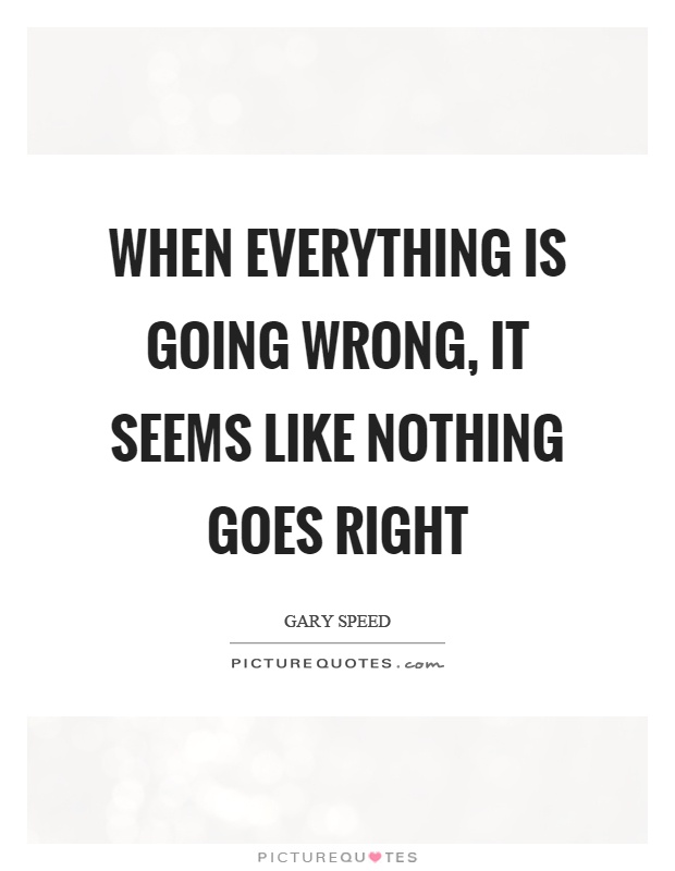 When everything is going wrong, it seems like nothing goes right Picture Quote #1