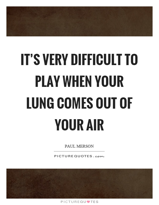 It's very difficult to play when your lung comes out of your air Picture Quote #1