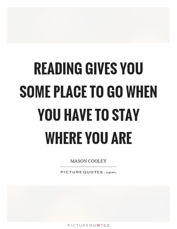 Reading gives you some place to go when you have to stay where you are Picture Quote #1