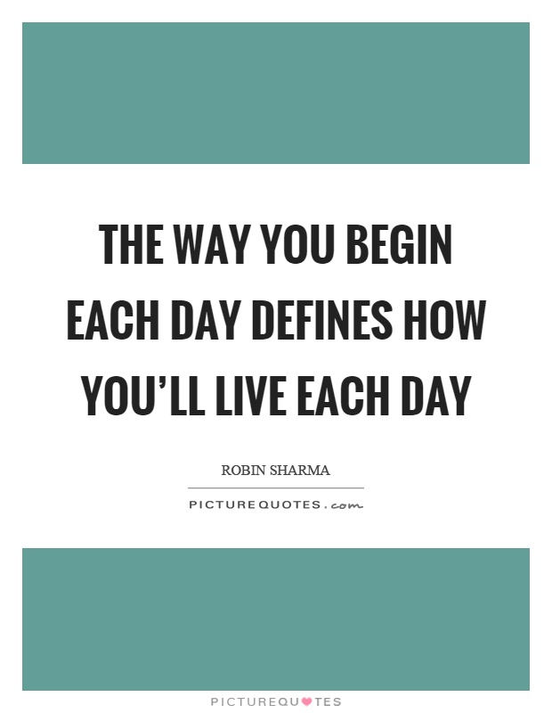 The way you begin each day defines how you'll live each day Picture Quote #1