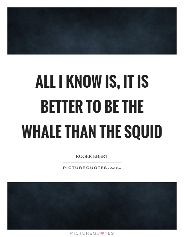 All I know is, it is better to be the whale than the squid Picture Quote #1