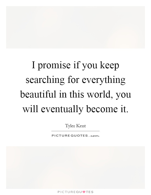 I promise if you keep searching for everything beautiful in this world, you will eventually become it Picture Quote #1