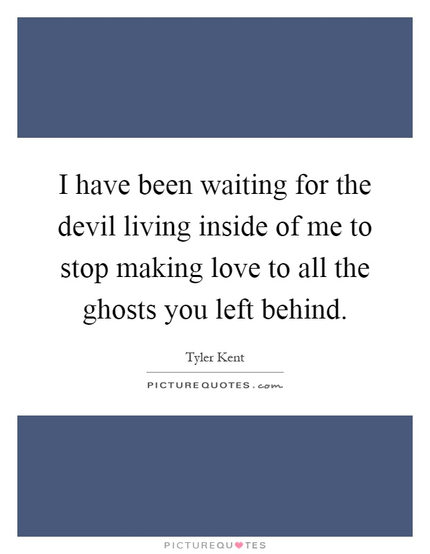 I have been waiting for the devil living inside of me to stop making love to all the ghosts you left behind Picture Quote #1