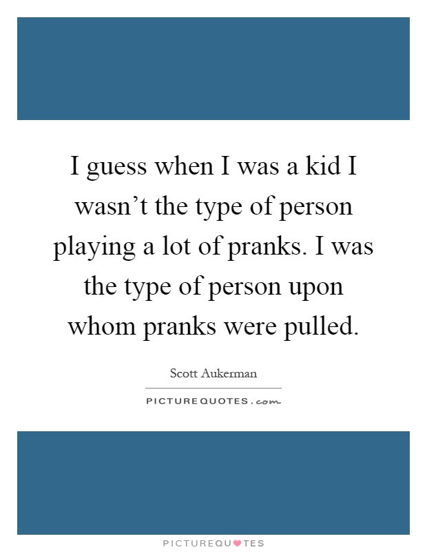 I guess when I was a kid I wasn't the type of person playing a lot of pranks. I was the type of person upon whom pranks were pulled Picture Quote #1