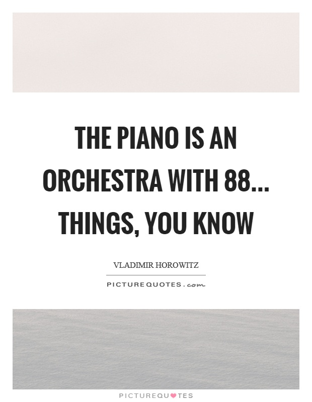 The piano is an orchestra with 88... things, you know Picture Quote #1