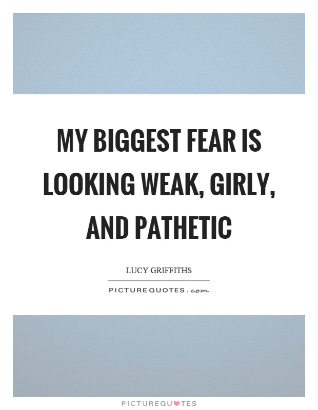 My biggest fear is looking weak, girly, and pathetic Picture Quote #1