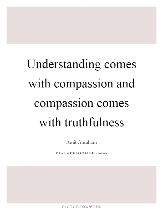 Understanding comes with compassion and compassion comes with truthfulness Picture Quote #1
