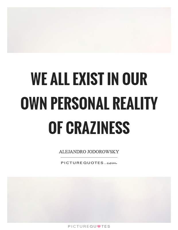 We all exist in our own personal reality of craziness Picture Quote #1