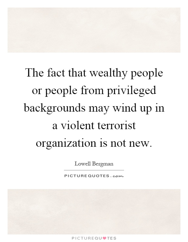 The fact that wealthy people or people from privileged backgrounds may wind up in a violent terrorist organization is not new Picture Quote #1