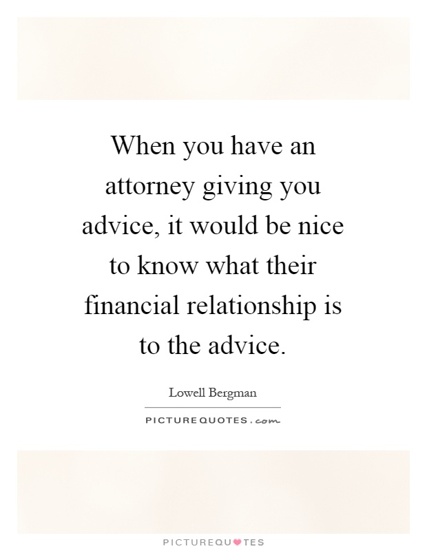 When you have an attorney giving you advice, it would be nice to know what their financial relationship is to the advice Picture Quote #1