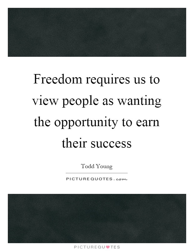 Freedom requires us to view people as wanting the opportunity to earn their success Picture Quote #1
