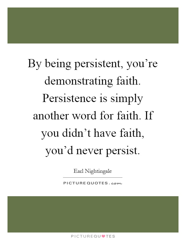 By being persistent, you're demonstrating faith. Persistence is simply another word for faith. If you didn't have faith, you'd never persist Picture Quote #1