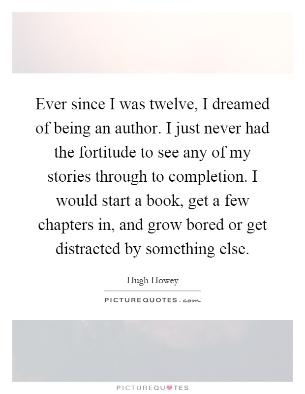 Ever since I was twelve, I dreamed of being an author. I just never had the fortitude to see any of my stories through to completion. I would start a book, get a few chapters in, and grow bored or get distracted by something else Picture Quote #1