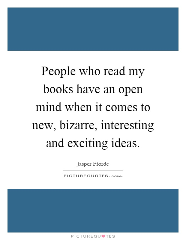 People who read my books have an open mind when it comes to new, bizarre, interesting and exciting ideas Picture Quote #1