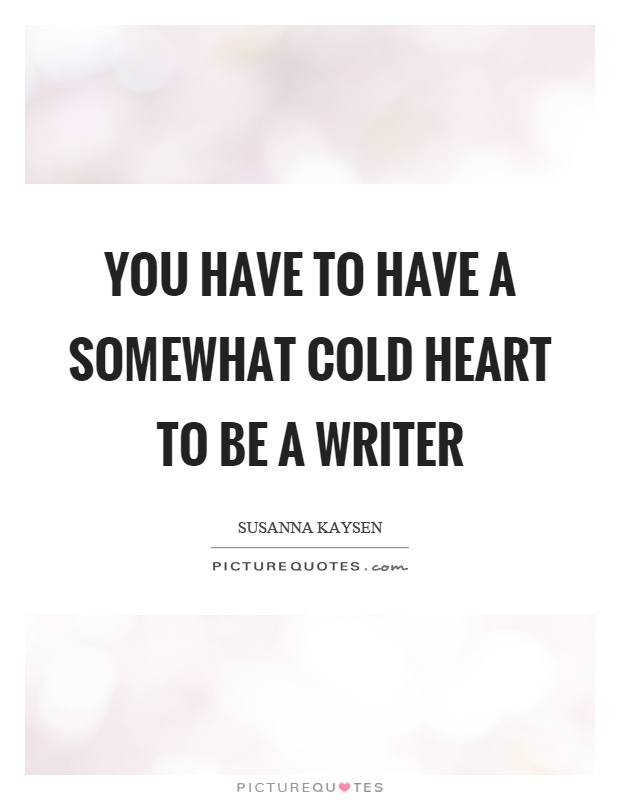 You have to have a somewhat cold heart to be a writer Picture Quote #1