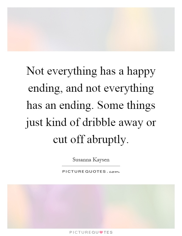 Not everything has a happy ending, and not everything has an ending. Some things just kind of dribble away or cut off abruptly Picture Quote #1