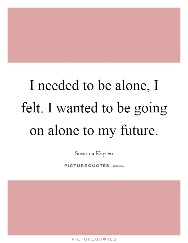 I needed to be alone, I felt. I wanted to be going on alone to my future Picture Quote #1