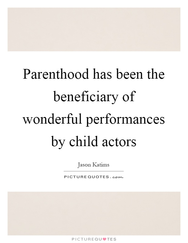 Parenthood has been the beneficiary of wonderful performances by child actors Picture Quote #1