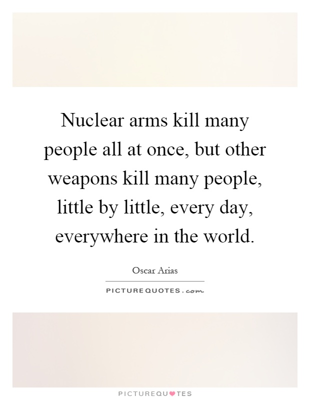 Nuclear arms kill many people all at once, but other weapons kill many people, little by little, every day, everywhere in the world Picture Quote #1