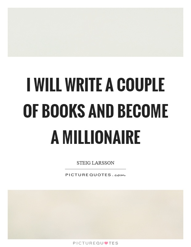 I will write a couple of books and become a millionaire Picture Quote #1