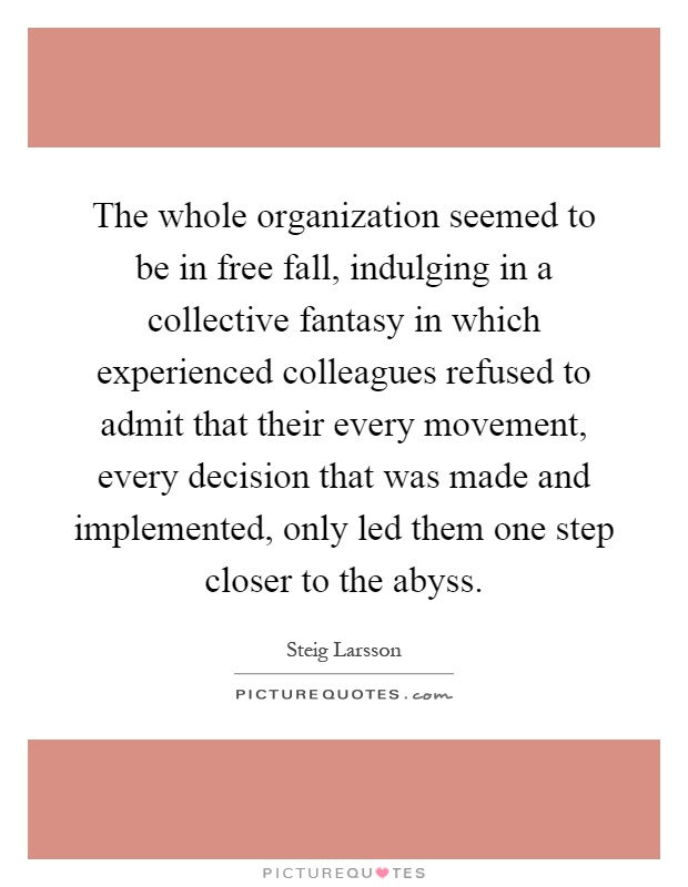 The whole organization seemed to be in free fall, indulging in a collective fantasy in which experienced colleagues refused to admit that their every movement, every decision that was made and implemented, only led them one step closer to the abyss Picture Quote #1