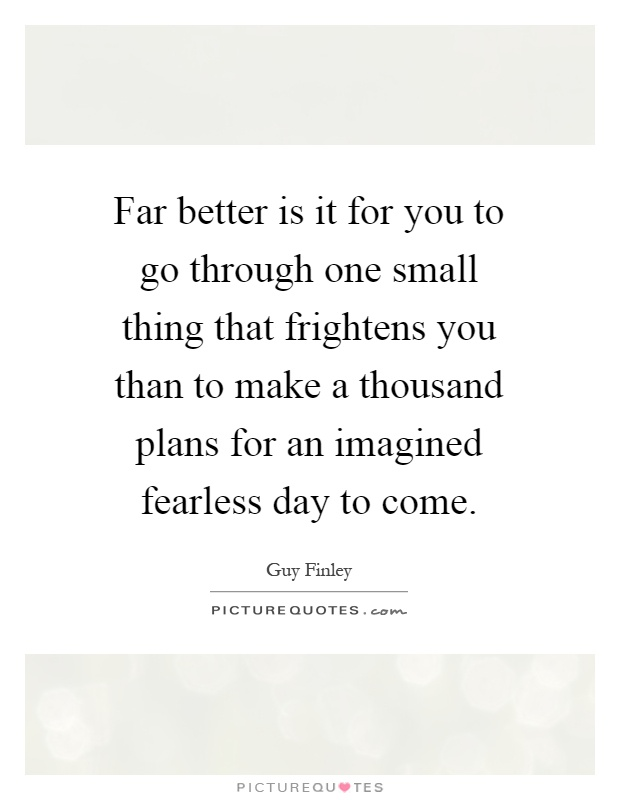 Far better is it for you to go through one small thing that frightens you than to make a thousand plans for an imagined fearless day to come Picture Quote #1