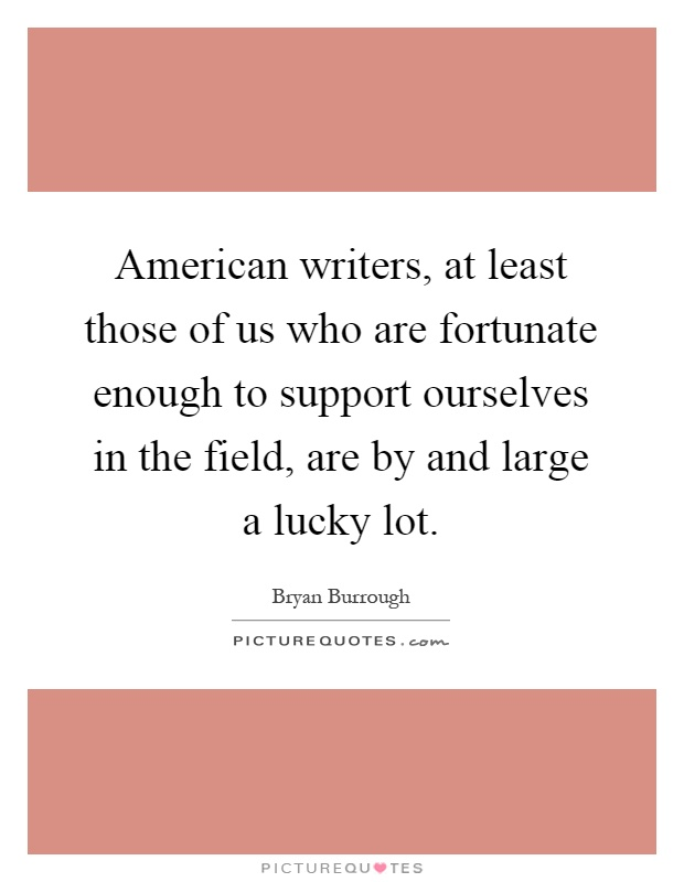 American writers, at least those of us who are fortunate enough to support ourselves in the field, are by and large a lucky lot Picture Quote #1