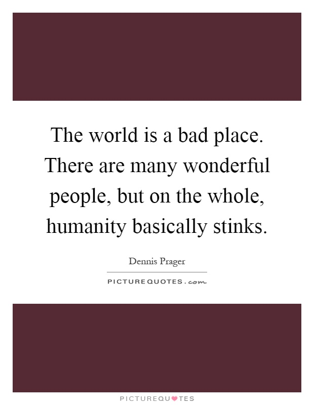 The world is a bad place. There are many wonderful people, but on the whole, humanity basically stinks Picture Quote #1