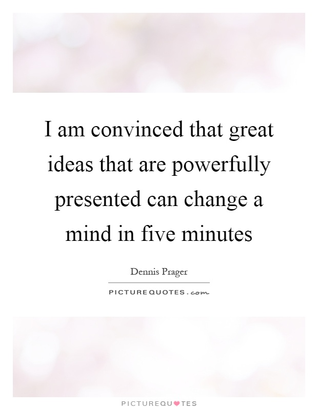 I am convinced that great ideas that are powerfully presented can change a mind in five minutes Picture Quote #1