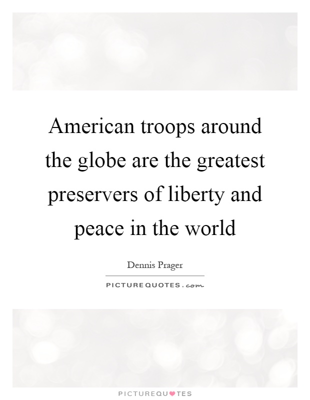 American troops around the globe are the greatest preservers of liberty and peace in the world Picture Quote #1