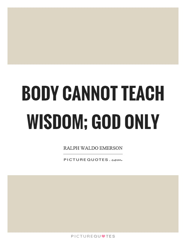 Body cannot teach wisdom; God only Picture Quote #1
