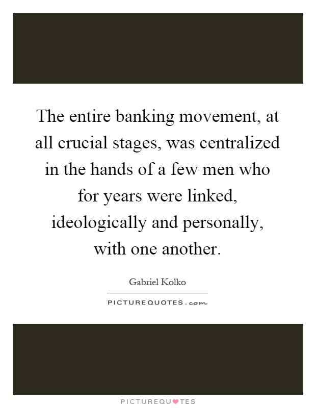 The entire banking movement, at all crucial stages, was centralized in the hands of a few men who for years were linked, ideologically and personally, with one another Picture Quote #1